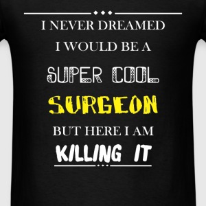Surgeon - I never dreamed i would be a super cool  - Men's T-Shirt