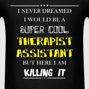 Therapist assistant - I never dreamed i would be a - Men's T-Shirt