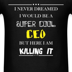 CEO - I Never Dreamed I would be a super cool CEO, - Men's T-Shirt