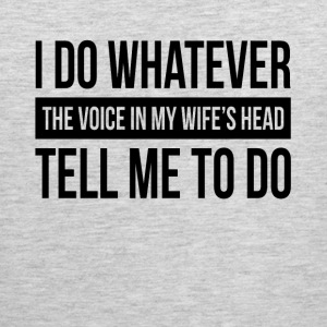 I DO WHATEVER THE VOICE IN MY WIFE'S HEAD TELL ME  Sportswear - Men's Premium Tank