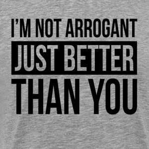 I'M NOT ARROGANT, JUST BETTER THAN YOU T-Shirts - Men's Premium T-Shirt