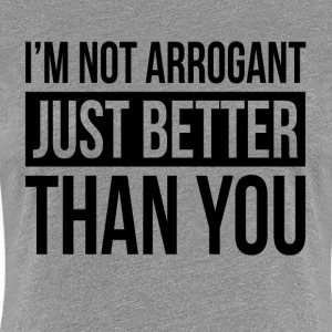 I'M NOT ARROGANT, JUST BETTER THAN YOU T-Shirts - Women's Premium T-Shirt