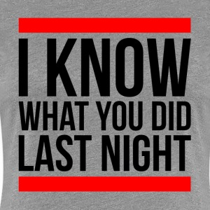 I KNOW WHAT YOU DID LAST NIGHT T-Shirts - Women's Premium T-Shirt