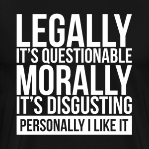 LEGALLY IT'S QUESTIONABLE, MORALLY IT'S DISGUSTING T-Shirts - Men's Premium T-Shirt