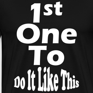 1st One To Do It Like This - Men's Premium T-Shirt