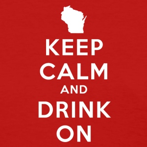 KEEP CALM AND DRINK ON WISCONSIN Women's T-Shirts - Women's T-Shirt