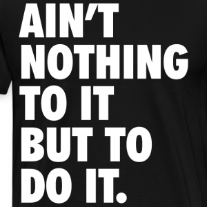 Ain't Nothing To It But To Do It T-Shirts - Men's Premium T-Shirt