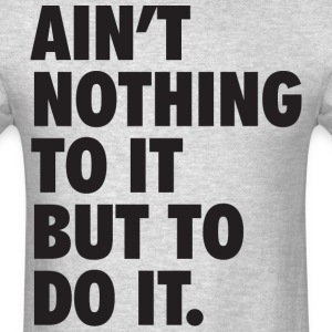 Ain't Nothing To It But To Do It T-Shirts - Men's T-Shirt
