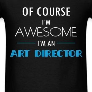 Art Director - Of course I'm awesome. I'm an Art D - Men's T-Shirt