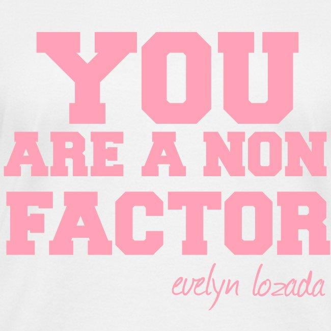 YOU ARE A NON FACTOR