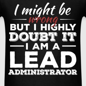 Lead Administrator - I might be wrong but I highly - Men's T-Shirt