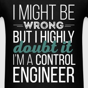 Control Engineer - I might be wrong but I highly d - Men's T-Shirt