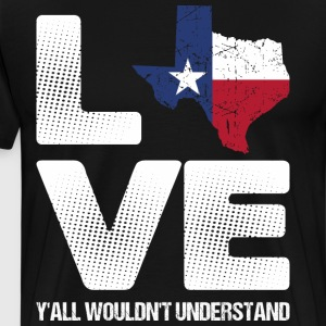 Love Texas Yall Wouldnt Understand T-Shirts - Men's Premium T-Shirt