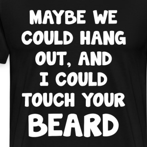 Maybe We Could Hang Out I Touch Your Beard T-Shirt T-Shirts - Men's Premium T-Shirt