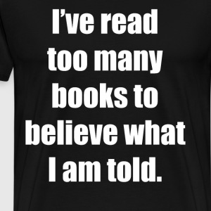 Read Too Many Books to Believe What I am Told  T-Shirts - Men's Premium T-Shirt