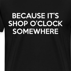 Because It's Shop O' Clock Somewhere T-Shirt T-Shirts - Men's Premium T-Shirt