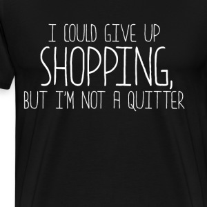 Could Give up Shopping, But I'm Not a Quitter  T-Shirts - Men's Premium T-Shirt