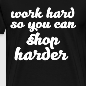 Work Hard So You Can Shop Harder Motivation T-Shirts - Men's Premium T-Shirt