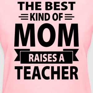 The Best Kind Of Mom Raises A Teacher - Women's T-Shirt