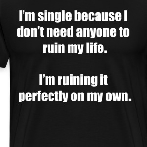 Single Don't Need Anyone to Ruin My Life T-Shirt T-Shirts - Men's Premium T-Shirt