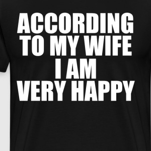 According to My Wife I am Very Happy T-Shirt T-Shirts - Men's Premium T-Shirt