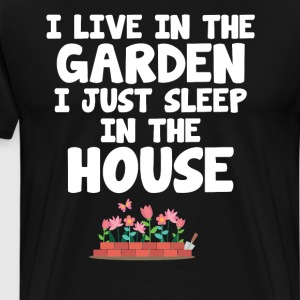 I Live in the Garden I Just Sleep in the House T-Shirts - Men's Premium T-Shirt