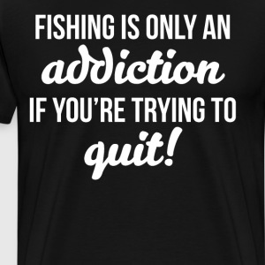 Fishing is only an Addiction if Trying to Quit T-Shirts - Men's Premium T-Shirt
