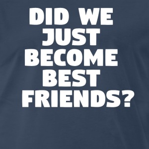 Did We Just Become Best Friends? T-Shirts - Men's Premium T-Shirt