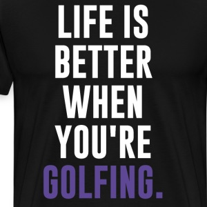 Life is Better When You're Golfing Fan T-Shirt T-Shirts - Men's Premium T-Shirt