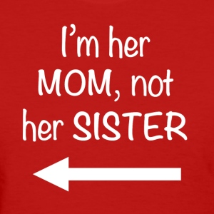 I'm her Mom, not her Sister - Women's T-Shirt