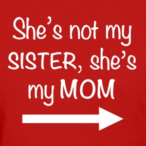 She's not my Sister, she's my Mom - Women's T-Shirt