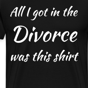 All I got in the Divorce was this Shirt T-Shirt T-Shirts - Men's Premium T-Shirt