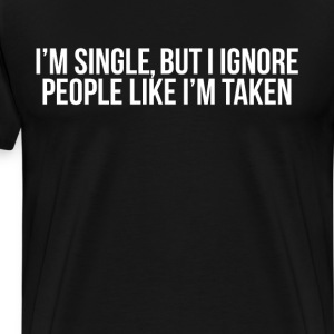 I'm Single but Ignore People Like I'm Taken T-Shirts - Men's Premium T-Shirt