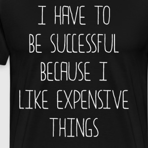Have to Be Successful I like Expensive Things T-Shirts - Men's Premium T-Shirt