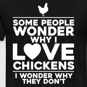 People Wonder Why I Love Chickens Farmer T-Shirt T-Shirts - Men's Premium T-Shirt