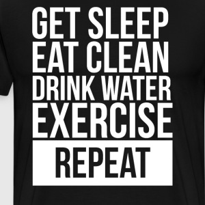 Get Sleep Eat Clean Drink Water Exercise Repeat T-Shirts - Men's Premium T-Shirt
