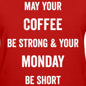 May Your Coffee Be Strong and Your Monday Be Short - Women's T-Shirt