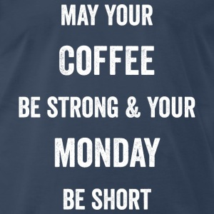 May Your Coffee Be Strong and Your Monday Be Short - Men's Premium T-Shirt