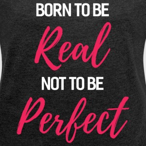 Born To Be Real T-Shirts - Women's Roll Cuff T-Shirt