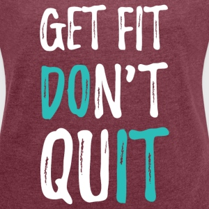 Get Fit. Don't Quit T-Shirts - Women´s Roll Cuff T-Shirt