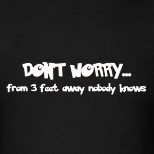 Don't worry...from 3 feet away nobody knows - Men's T-Shirt
