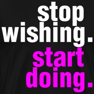 Stop Wishing Start Doing T-Shirts - Men's Premium T-Shirt