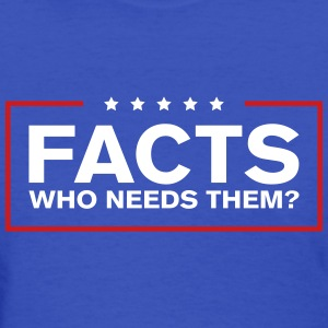 Facts: Who Needs Them? - Women's T-Shirt