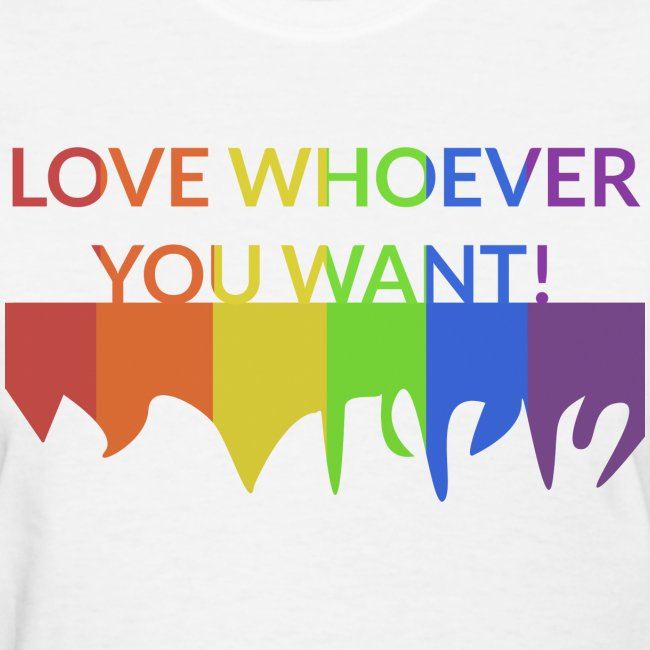"""Women: """"Love Whoever You Want"""" T-Shirt"""