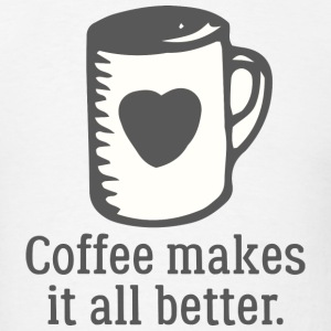 Coffee Makes It All Better - Men's T-Shirt