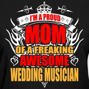 I'm Proud Mom of Freaking Awesome Wedding Musician - Women's T-Shirt