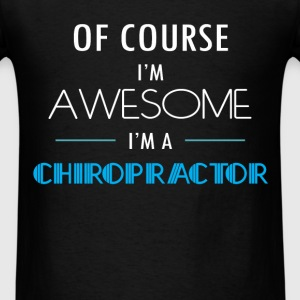 Chiropractor - Of course I'm awesome. I'm a Chirop - Men's T-Shirt