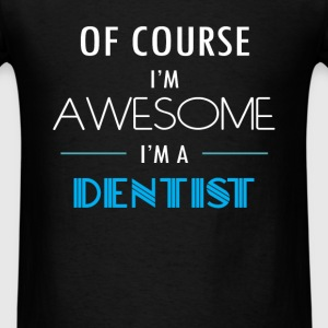 Dentist - Of course I'm awesome. I'm a Dentist - Men's T-Shirt