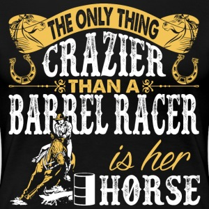 The Only Thing Crazier Than A Barrel Racer Is Hr H T-Shirts - Women's Premium T-Shirt
