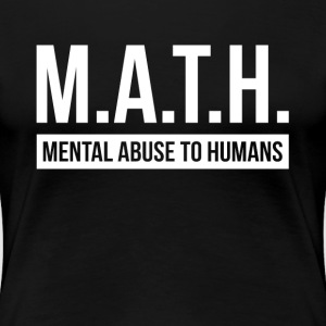MATH MENTAL ABUSE TO HUMANS T-Shirts - Women's Premium T-Shirt